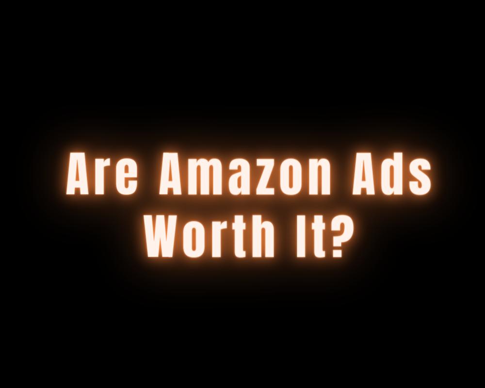 Are Amazon Ads Worth It?